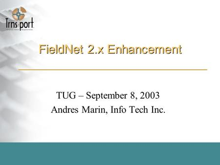 FieldNet 2.x Enhancement TUG – September 8, 2003 Andres Marin, Info Tech Inc.