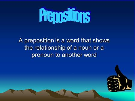 A preposition is a word that shows the relationship of a noun or a pronoun to another word.