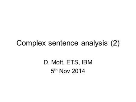 Complex sentence analysis (2) D. Mott, ETS, IBM 5 th Nov 2014.