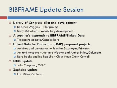 BIBFRAME Update Session  Library of Congress pilot and development  Beacher Wiggins – Pilot project  Sally McCallum – Vocabulary development  A supplier's.