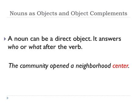 Nouns as Objects and Object Complements  A noun can be a direct object. It answers who or what after the verb. The community opened a neighborhood center.