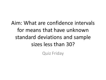 Aim: What are confidence intervals for means that have unknown standard deviations and sample sizes less than 30? Quiz Friday.