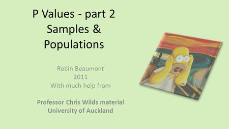P Values - part 2 Samples & Populations Robin Beaumont 2011 With much help from Professor Chris Wilds material University of Auckland.