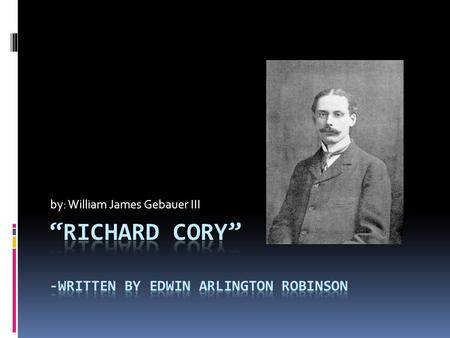 "By: William James Gebauer III. ""Richard Cory"" Whenever Richard Cory went down town, We people on the pavement looked at him: He was a gentleman from sole."