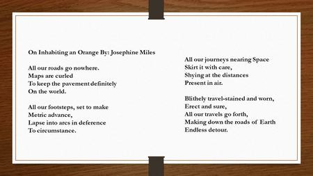 On Inhabiting an Orange By: Josephine Miles All our roads go nowhere. Maps are curled To keep the pavement definitely On the world. All our footsteps,