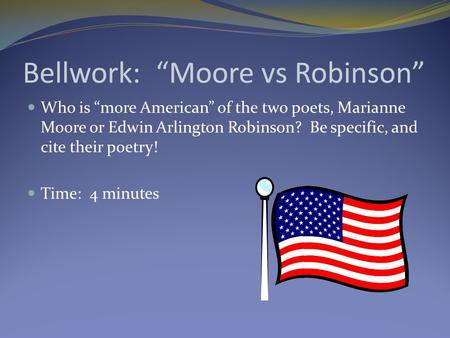 "Bellwork: ""Moore vs Robinson"" Who is ""more American"" of the two poets, Marianne Moore or Edwin Arlington Robinson? Be specific, and cite their poetry!"