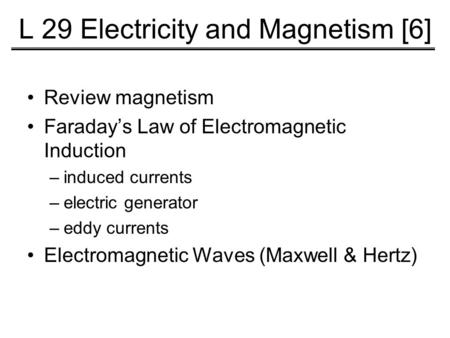 L 29 Electricity and Magnetism [6] Review magnetism Faraday's Law of Electromagnetic Induction –induced currents –electric generator –eddy currents Electromagnetic.