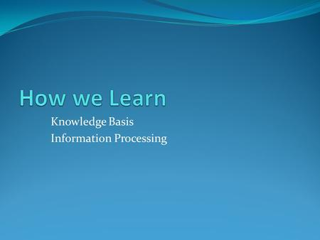 Knowledge Basis Information Processing. Types of Knowledge Declarative knowledge – FACTUAL information Procedural knowledge – HOW TO – STEPS Strategic.