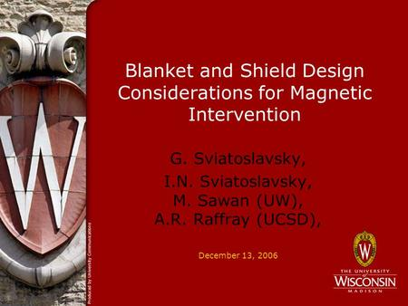 December 13, 2006 Blanket and Shield Design Considerations for Magnetic Intervention G. Sviatoslavsky, I.N. Sviatoslavsky, M. Sawan (UW), A.R. Raffray.