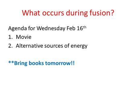 What occurs during fusion? Agenda for Wednesday Feb 16 th 1.Movie 2.Alternative sources of energy **Bring books tomorrow!!