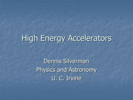 High Energy Accelerators Dennis Silverman Physics and Astronomy U. C. Irvine.