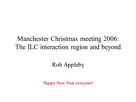 Manchester Christmas meeting 2006: The ILC interaction region and beyond Rob Appleby Happy New Year everyone!