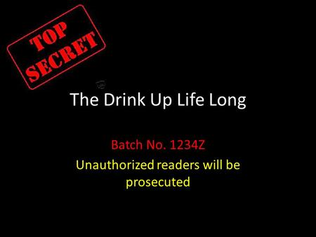 The Drink Up Life Long Batch No. 1234Z Unauthorized readers will be prosecuted.