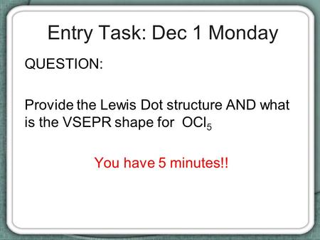 Entry Task: Dec 1 Monday QUESTION: Provide the Lewis Dot structure AND what is the VSEPR shape for OCl 5 You have 5 minutes!!