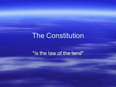 The Constitution *is the law of the land*. The Constitution  Framework of U.S. government: blueprints  Highest authority in the land –McCulloch vs Maryland.