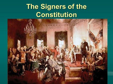 The Signers of the Constitution. Who were they? The Constitution The Constitution is the supreme law of the land The Constitution is the supreme law.