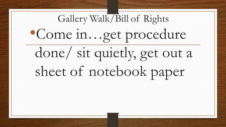Gallery Walk/Bill of Rights Come in…get procedure done/ sit quietly, get out a sheet of notebook paper.
