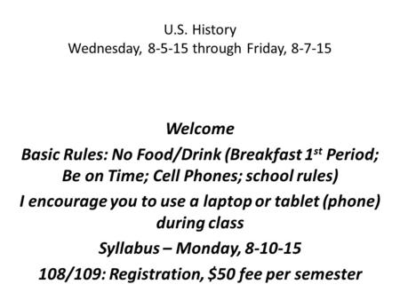 U.S. History Wednesday, 8-5-15 through Friday, 8-7-15 Welcome Basic Rules: No Food/Drink (Breakfast 1 st Period; Be on Time; Cell Phones; school rules)