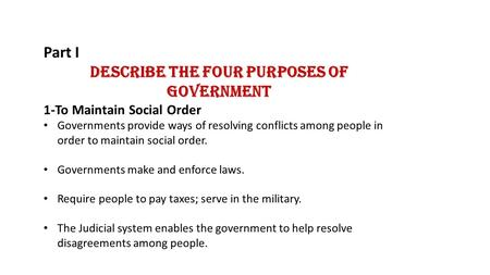 Part I Describe the Four Purposes of Government 1-To Maintain Social Order Governments provide ways of resolving conflicts among people in order to maintain.