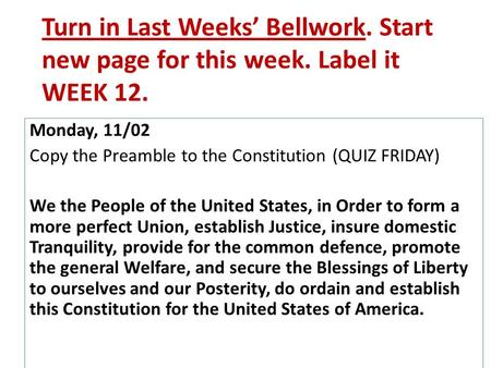 Turn in Last Weeks' Bellwork. Start new page for this week. Label it WEEK 12. Monday, 11/02 Copy the Preamble to the Constitution (QUIZ FRIDAY) We the.