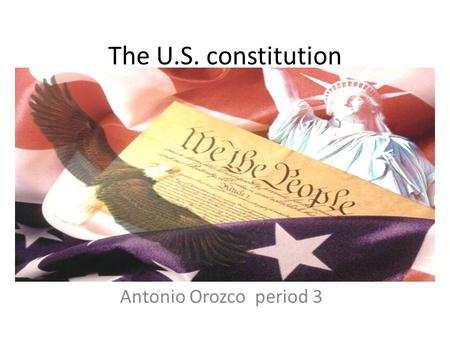 The U.S. constitution Antonio Orozcoperiod 3. Preamble We the people of the united States, in Order of form a more perfect union, establish justice, insure.