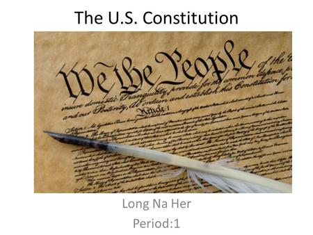 The U.S. Constitution Long Na Her Period:1. Preamble We the People of the United State, in Order to form a more perfect Union, establish Justice, insure.