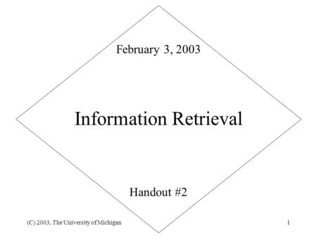 (C) 2003, The University of Michigan1 Information Retrieval Handout #2 February 3, 2003.
