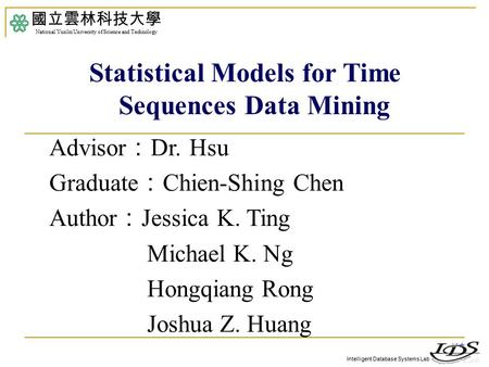 Intelligent Database Systems Lab Advisor : Dr. Hsu Graduate : Chien-Shing Chen Author : Jessica K. Ting Michael K. Ng Hongqiang Rong Joshua Z. Huang 國立雲林科技大學.