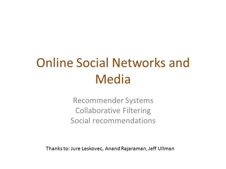 Online Social Networks and Media Recommender Systems Collaborative Filtering Social recommendations Thanks to: Jure Leskovec, Anand Rajaraman, Jeff Ullman.
