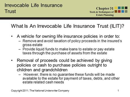 Irrevocable Life Insurance Trust Chapter 31 Tools & Techniques of Estate Planning Copyright 2011, The National Underwriter Company1 A vehicle for owning.