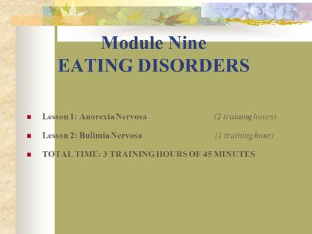 Module Nine EATING DISORDERS Lesson 1: Anorexia Nervosa (2 training hours) Lesson 2: Bulimia Nervosa (1 training hour) TOTAL TIME: 3 TRAINING HOURS OF.