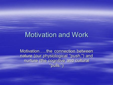 "Motivation and Work Motivation…..the connection between nature (our physiological ""push,"") and nurture (the cognitive and cultural ""pulls."")"