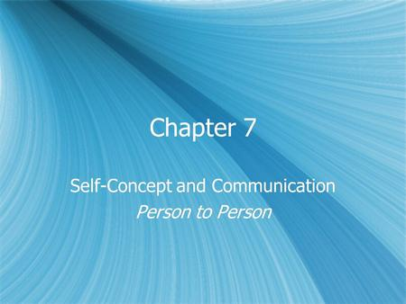 Chapter 7 Self-Concept and Communication Person to Person Self-Concept and Communication Person to Person.