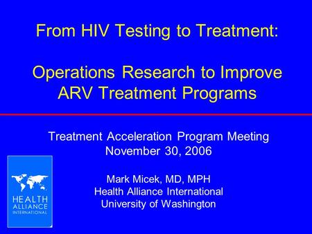 From HIV Testing to Treatment: Operations Research to Improve ARV Treatment Programs Treatment Acceleration Program Meeting November 30, 2006 Mark Micek,