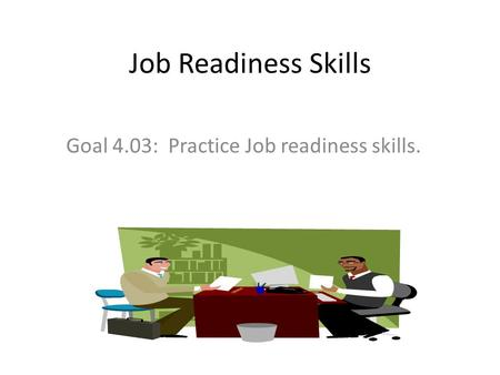 Job Readiness Skills Goal 4.03: Practice Job readiness skills.