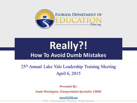 Www.FLDOE.org © 2014, Florida Department of Education. All Rights Reserved. Really?! How To Avoid Dumb Mistakes 25 th Annual Lake Yale Leadership Training.
