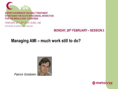 Managing AMI – much work still to do? MONDAY, 28 th FEBRUARY – SESSION 3 Patrick Goldstein EXPERTS WORKSHOP ON EARLY TREATMENT STRATEGIES FOR ACUTE MYOCARDIAL.