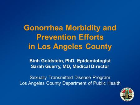Gonorrhea Morbidity and Prevention Efforts in Los Angeles County Binh Goldstein, PhD, Epidemiologist Sarah Guerry, MD, Medical Director Sexually Transmitted.