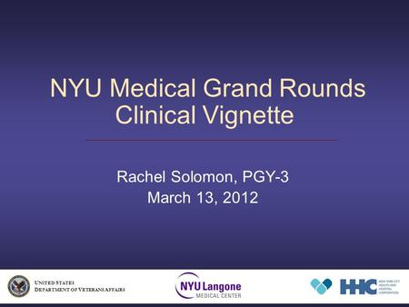 NYU Medical Grand Rounds Clinical Vignette Rachel Solomon, PGY-3 March 13, 2012 U NITED S TATES D EPARTMENT OF V ETERANS A FFAIRS.