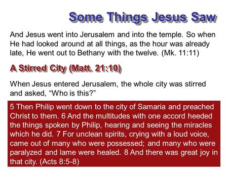 "Some Things Jesus Saw A Stirred City (Matt. 21:10) When Jesus entered Jerusalem, the whole city was stirred and asked, ""Who is this?"" And Jesus went into."