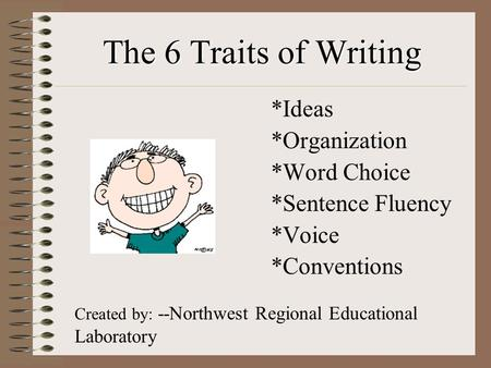 The 6 Traits of Writing *Ideas *Organization *Word Choice *Sentence Fluency *Voice *Conventions Created by: --Northwest Regional Educational Laboratory.