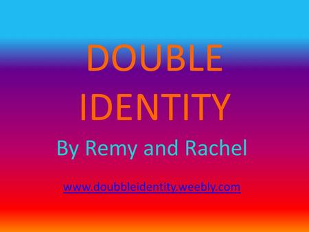 DOUBLE IDENTITY By Remy and Rachel www.doubbleidentity.weebly.com.