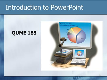 Introduction to PowerPoint QUME 185 1. PowerPoint Output Data projector and computer Overhead projector: transparencies Printed handouts / copies of slides.