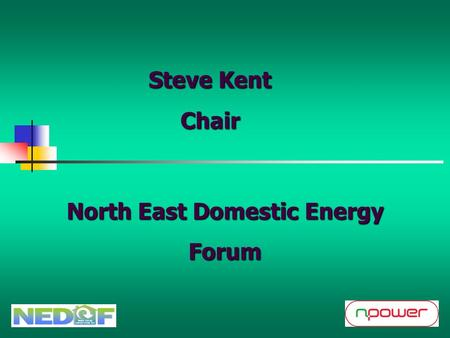 North East Domestic Energy Forum Steve Kent Chair.