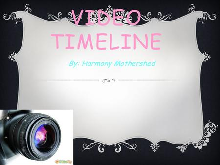 VIDEO TIMELINE By: Harmony Mothershed. WHAT IS DIGITAL VIDEO?  Digital video can be recognized and edited by a computer, which is also a digital device.