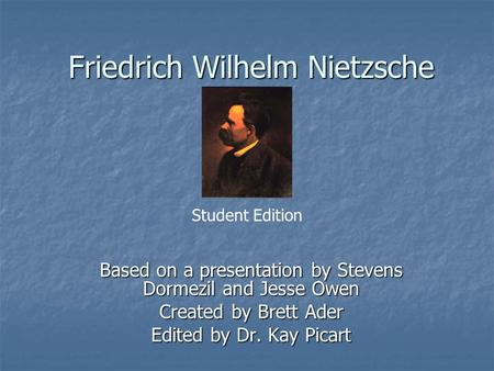 Friedrich Wilhelm Nietzsche Based on a presentation by Stevens Dormezil and Jesse Owen Created by Brett Ader Edited by Dr. Kay Picart Student Edition.