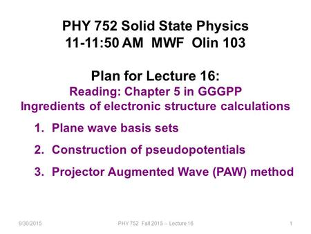 9/30/2015PHY 752 Fall 2015 -- Lecture 161 PHY 752 Solid State Physics 11-11:50 AM MWF Olin 103 Plan for Lecture 16: Reading: Chapter 5 in GGGPP Ingredients.