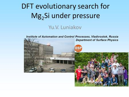 DFT evolutionary search for Mg 2 Si under pressure Yu.V. Luniakov Institute of Automation and Control Processes, Vladivostok, Russia Department of Surface.
