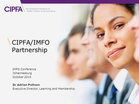 CIPFA/IMFO Partnership IMFO Conference Johannesburg October 2015 Dr Adrian Pulham Executive Director, Learning and Membership.