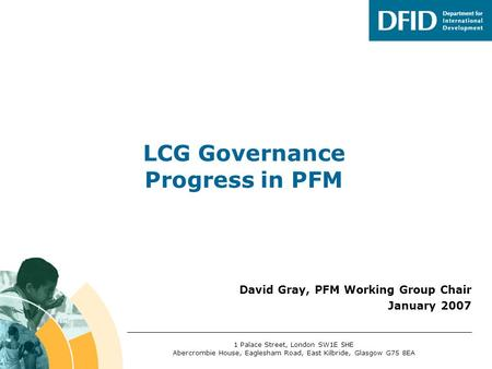 David Gray, PFM Working Group Chair January 2007 LCG Governance Progress in PFM 1 Palace Street, London SW1E 5HE Abercrombie House, Eaglesham Road, East.